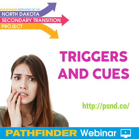 Triggers and Cues - Pathfinder Webinar, Pathfinder Services of ND - North Dakota Secondary Transition Project