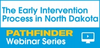 The  Early Intervention Process in North Dakota - Pathfinder Webinar Series